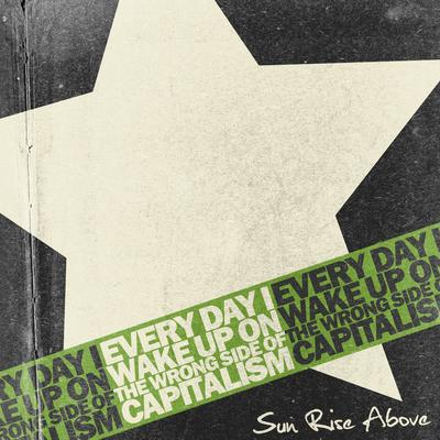 Sun Rise Above – Every Day I Wake Up On The Wrong Side Of Capitalism (2011)